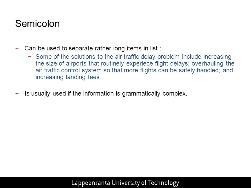 Semicolon −Can be used to separate rather long items in list : −Some of the solutions to the air traffic delay problem include increasing the size of airports that routinely experiece flight delays; overhauling the air traffic control system so that more flights can be safely handled; and increasing landing fees.