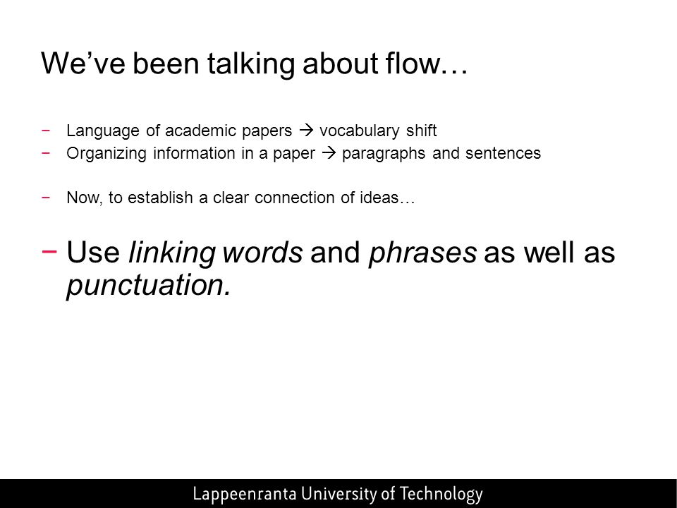 We've been talking about flow… −Language of academic papers  vocabulary shift −Organizing information in a paper  paragraphs and sentences −Now, to establish a clear connection of ideas… −Use linking words and phrases as well as punctuation.