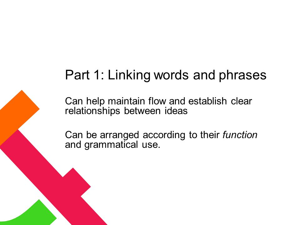Part 1: Linking words and phrases Can help maintain flow and establish clear relationships between ideas Can be arranged according to their function and grammatical use.