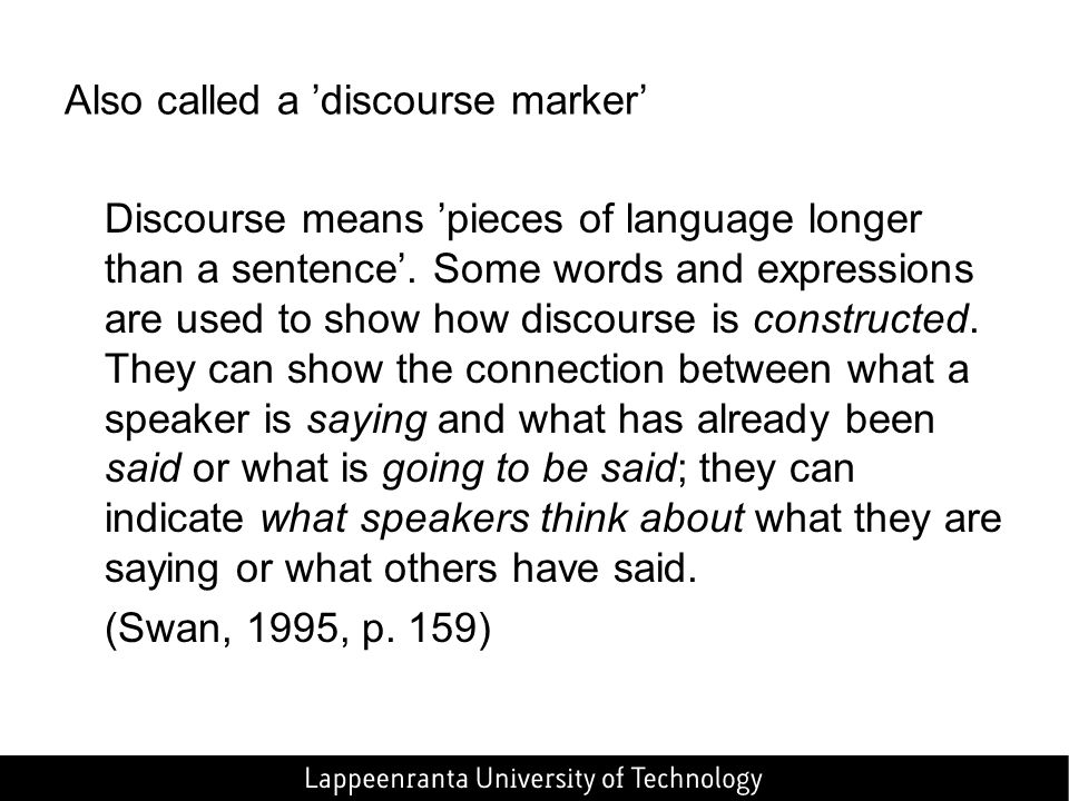 Also called a 'discourse marker' Discourse means 'pieces of language longer than a sentence'.