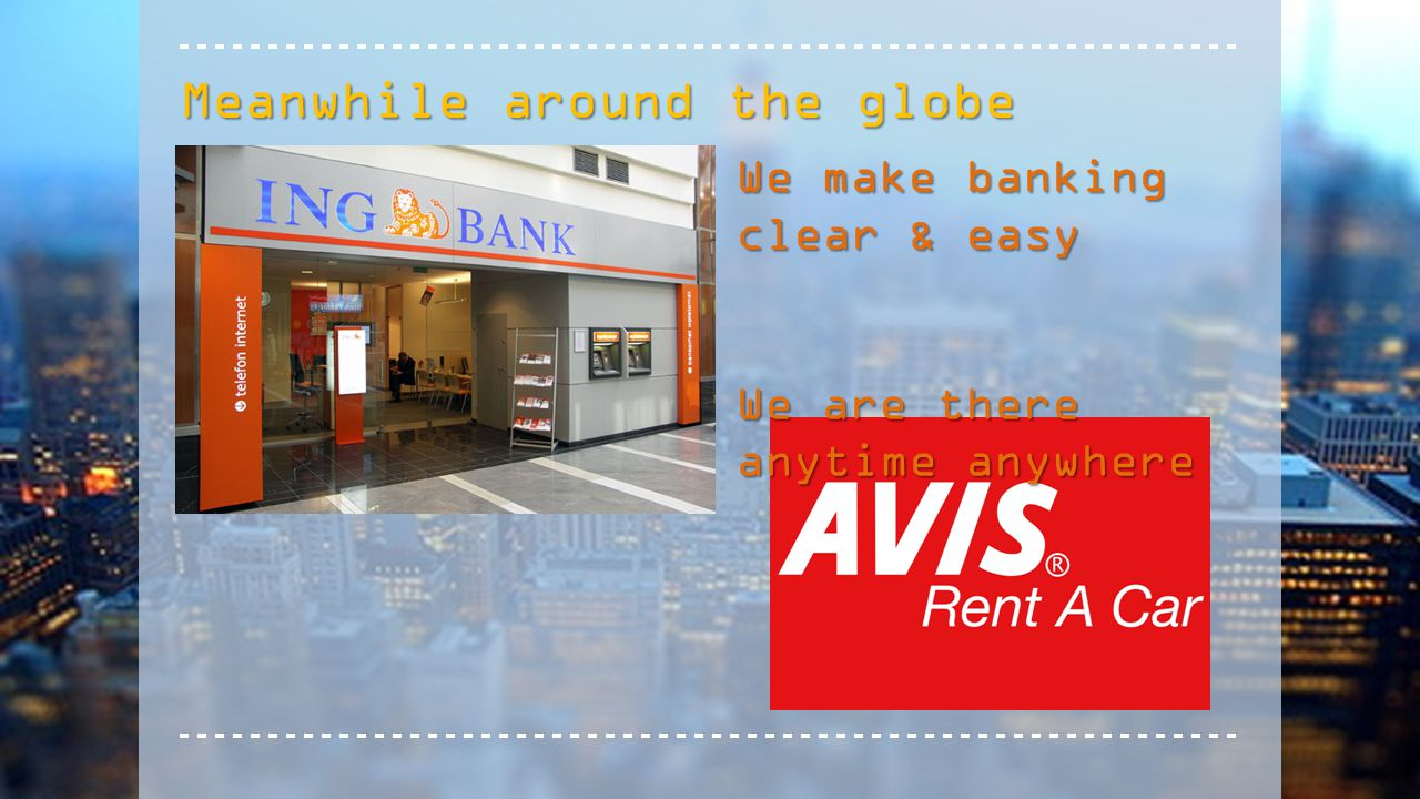 Meanwhile around the globe We make banking clear & easy We are there anytime anywhere