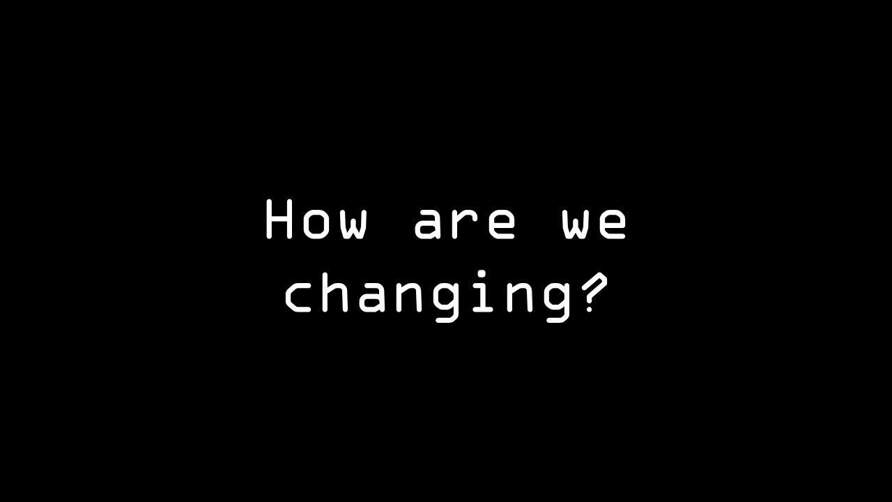 How are we changing?