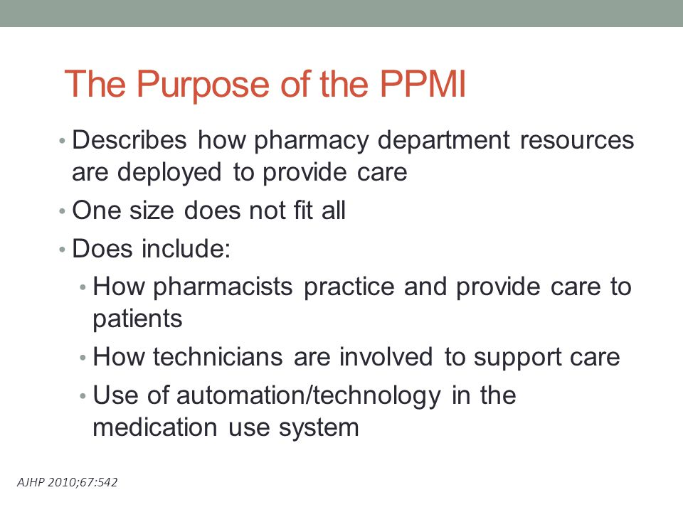 The Purpose of the PPMI Describes how pharmacy department resources are deployed to provide care One size does not fit all Does include: How pharmacists practice and provide care to patients How technicians are involved to support care Use of automation/technology in the medication use system AJHP 2010;67:542