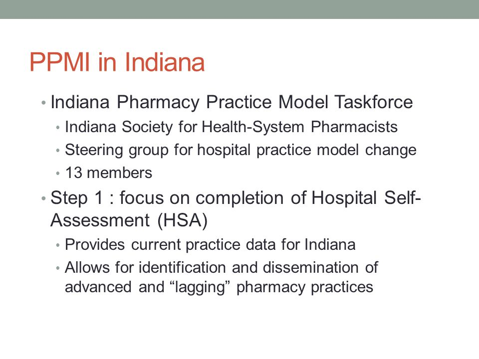 PPMI in Indiana Indiana Pharmacy Practice Model Taskforce Indiana Society for Health-System Pharmacists Steering group for hospital practice model change 13 members Step 1 : focus on completion of Hospital Self- Assessment (HSA) Provides current practice data for Indiana Allows for identification and dissemination of advanced and lagging pharmacy practices