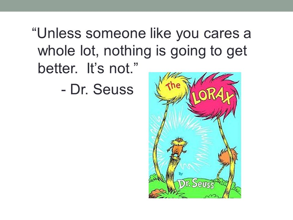 Unless someone like you cares a whole lot, nothing is going to get better. It's not. - Dr. Seuss