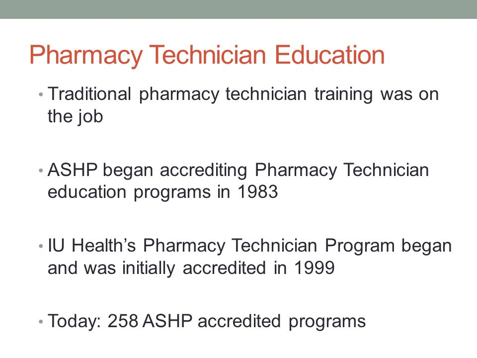 Pharmacy Technician Education Traditional pharmacy technician training was on the job ASHP began accrediting Pharmacy Technician education programs in 1983 IU Health's Pharmacy Technician Program began and was initially accredited in 1999 Today: 258 ASHP accredited programs