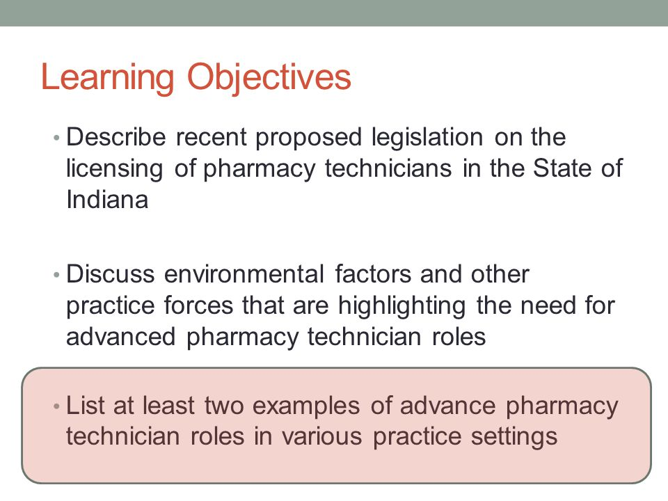 Learning Objectives Describe recent proposed legislation on the licensing of pharmacy technicians in the State of Indiana Discuss environmental factors and other practice forces that are highlighting the need for advanced pharmacy technician roles List at least two examples of advance pharmacy technician roles in various practice settings
