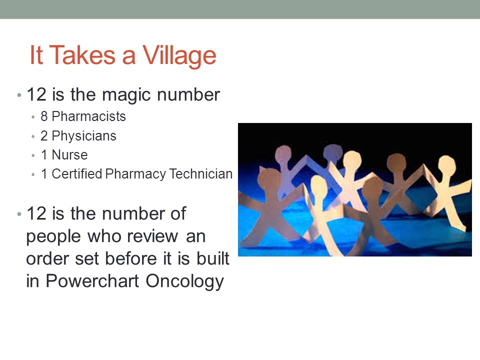 It Takes a Village 12 is the magic number 8 Pharmacists 2 Physicians 1 Nurse 1 Certified Pharmacy Technician 12 is the number of people who review an order set before it is built in Powerchart Oncology