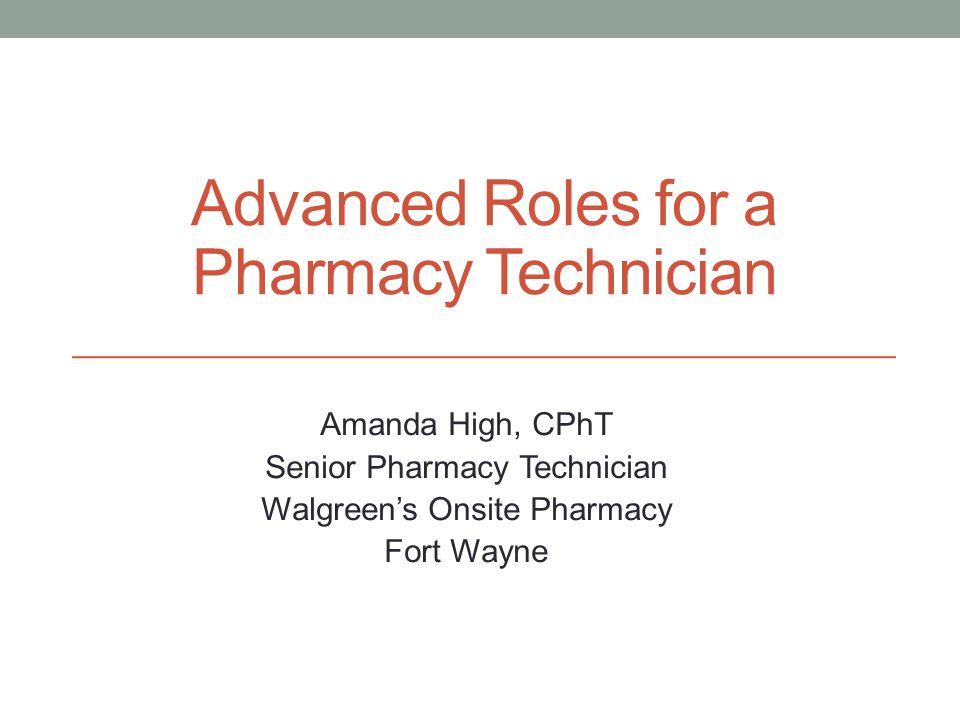 Advanced Roles for a Pharmacy Technician Amanda High, CPhT Senior Pharmacy Technician Walgreen's Onsite Pharmacy Fort Wayne