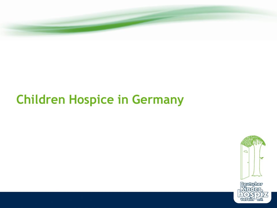 www.deutscher-kinderhospizverein.de The supply of life-shortening diseased children, youth and young grown-ups Children s hospitals and pediatricians SAPV-Teams (specialized ambulant palliative care) Inpatient hospices for children Outpatient children s Hospice Services The last point on this list is the main focus of my speech...