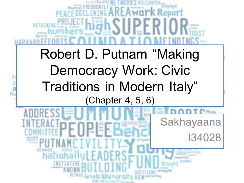 """Robert D. Putnam """"Making Democracy Work: Civic Traditions in Modern Italy"""" (Chapter 4, 5, 6) Sakhayaana I34028"""