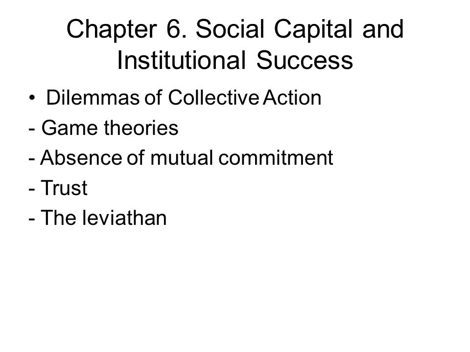 Chapter 6. Social Capital and Institutional Success Dilemmas of Collective Action - Game theories - Absence of mutual commitment - Trust - The leviath