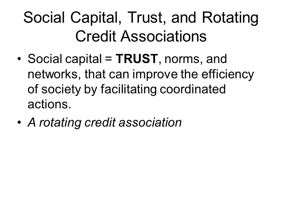 Social Capital, Trust, and Rotating Credit Associations Social capital = TRUST, norms, and networks, that can improve the efficiency of society by fac