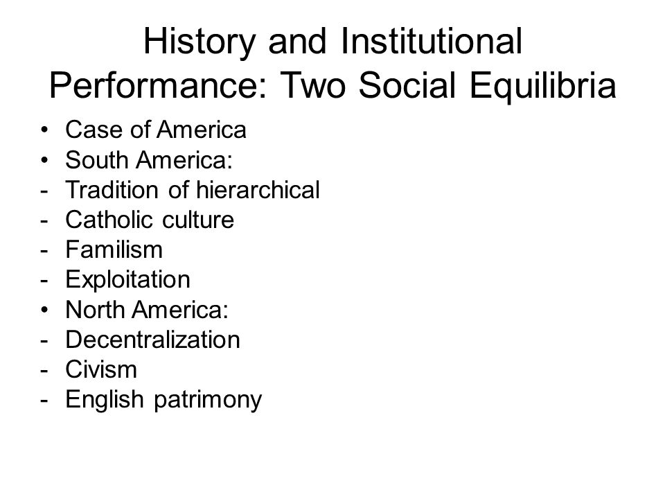 History and Institutional Performance: Two Social Equilibria Case of America South America: -Tradition of hierarchical -Catholic culture -Familism -Ex