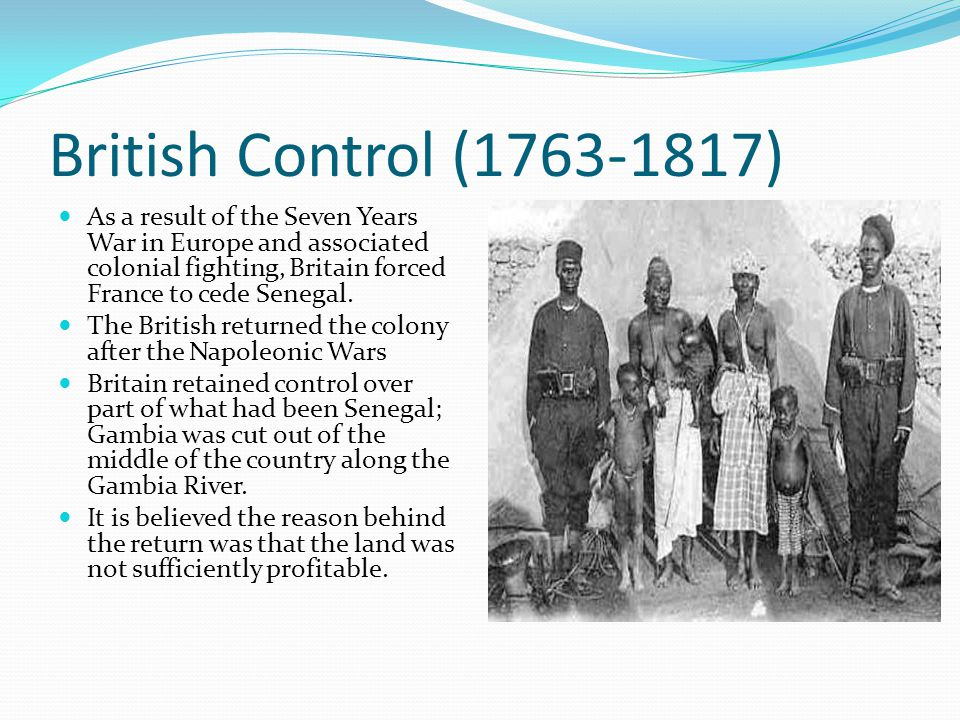 British Control (1763-1817) As a result of the Seven Years War in Europe and associated colonial fighting, Britain forced France to cede Senegal.