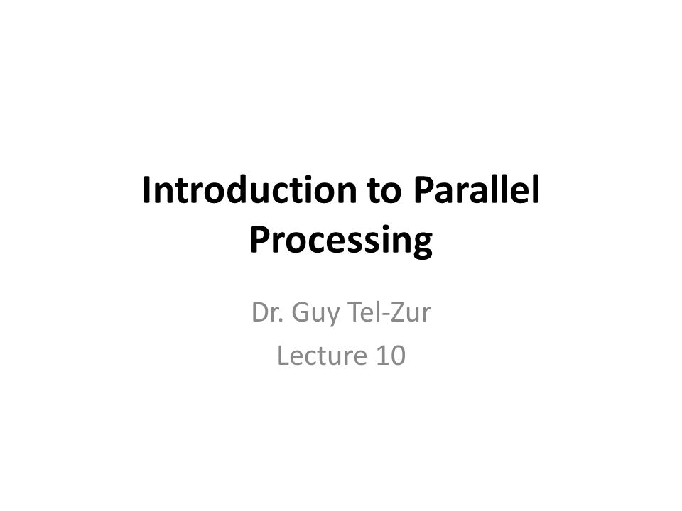 Introduction to Parallel Processing Dr. Guy Tel-Zur Lecture 10