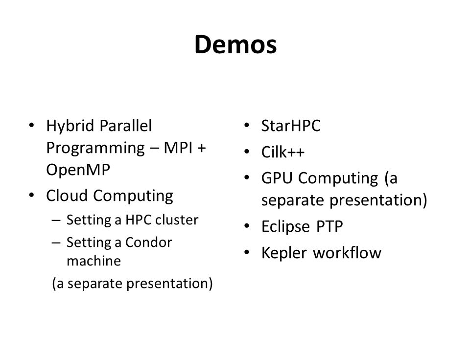 Demos Hybrid Parallel Programming – MPI + OpenMP Cloud Computing – Setting a HPC cluster – Setting a Condor machine (a separate presentation) StarHPC Cilk++ GPU Computing (a separate presentation) Eclipse PTP Kepler workflow