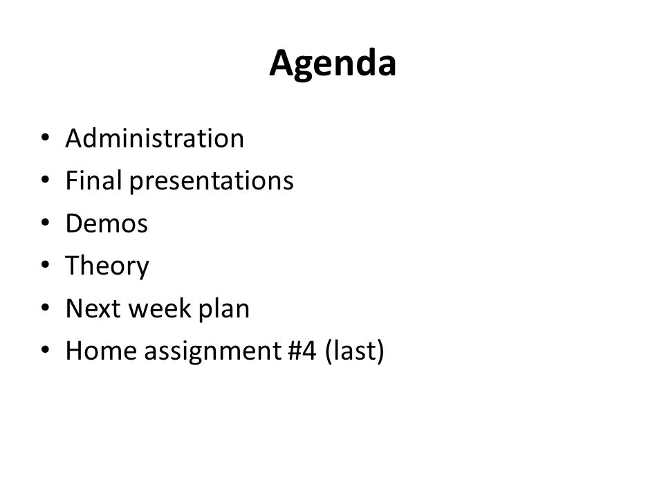 Agenda Administration Final presentations Demos Theory Next week plan Home assignment #4 (last)