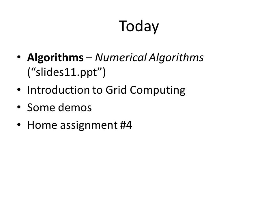 Today Algorithms – Numerical Algorithms ( slides11.ppt ) Introduction to Grid Computing Some demos Home assignment #4