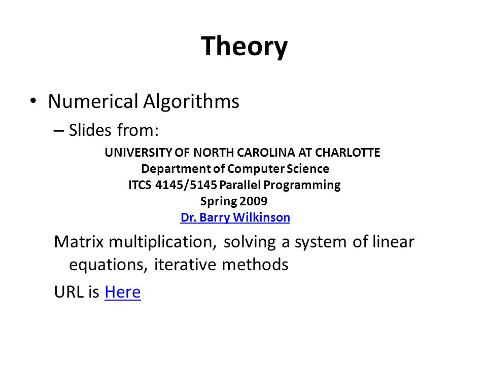 Theory Numerical Algorithms – Slides from: UNIVERSITY OF NORTH CAROLINA AT CHARLOTTE Department of Computer Science ITCS 4145/5145 Parallel Programming Spring 2009 Dr.