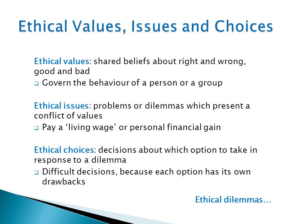 Ethical values: shared beliefs about right and wrong, good and bad  Govern the behaviour of a person or a group Ethical issues: problems or dilemmas