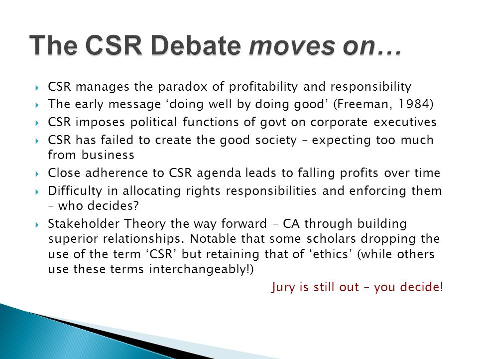  CSR manages the paradox of profitability and responsibility  The early message 'doing well by doing good' (Freeman, 1984)  CSR imposes political f