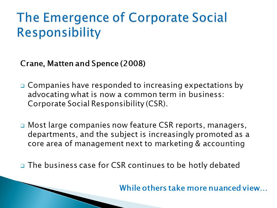 Crane, Matten and Spence (2008)  Companies have responded to increasing expectations by advocating what is now a common term in business: Corporate Social Responsibility (CSR).