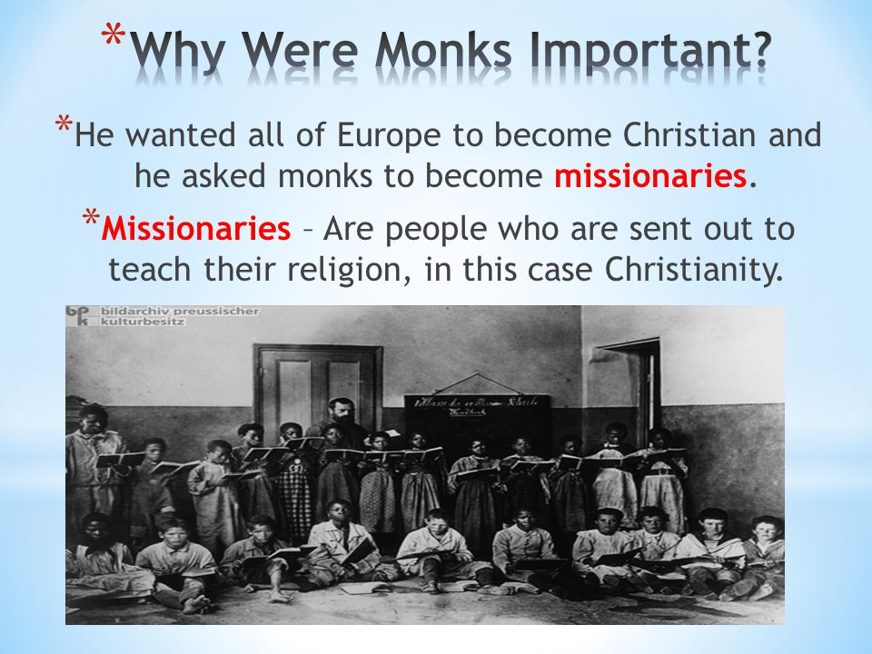 * He wanted all of Europe to become Christian and he asked monks to become missionaries. * Missionaries – Are people who are sent out to teach their r