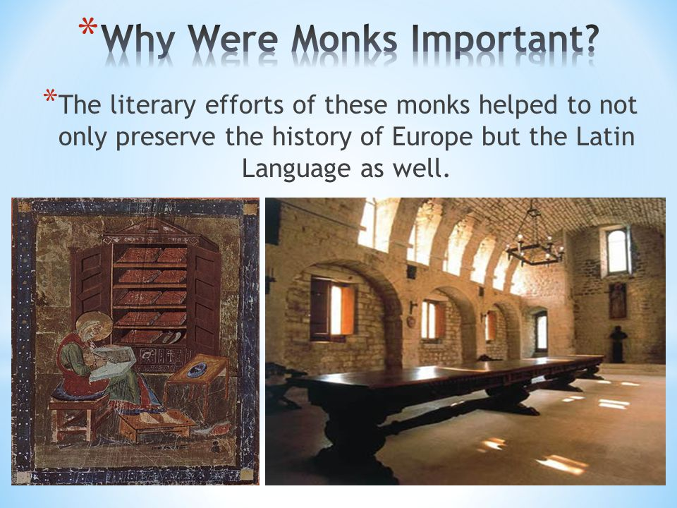 * The literary efforts of these monks helped to not only preserve the history of Europe but the Latin Language as well.