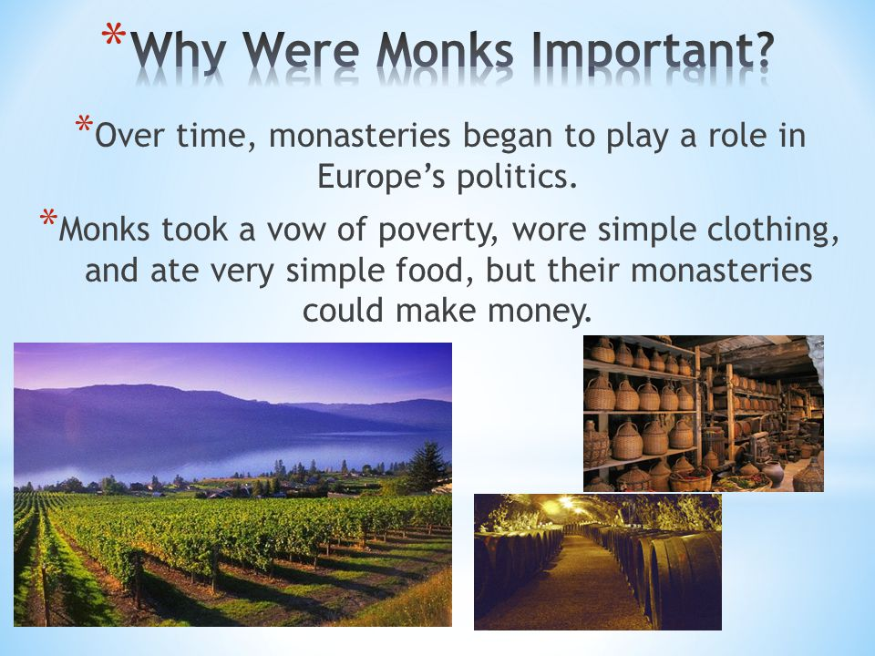 * Over time, monasteries began to play a role in Europe's politics. * Monks took a vow of poverty, wore simple clothing, and ate very simple food, but