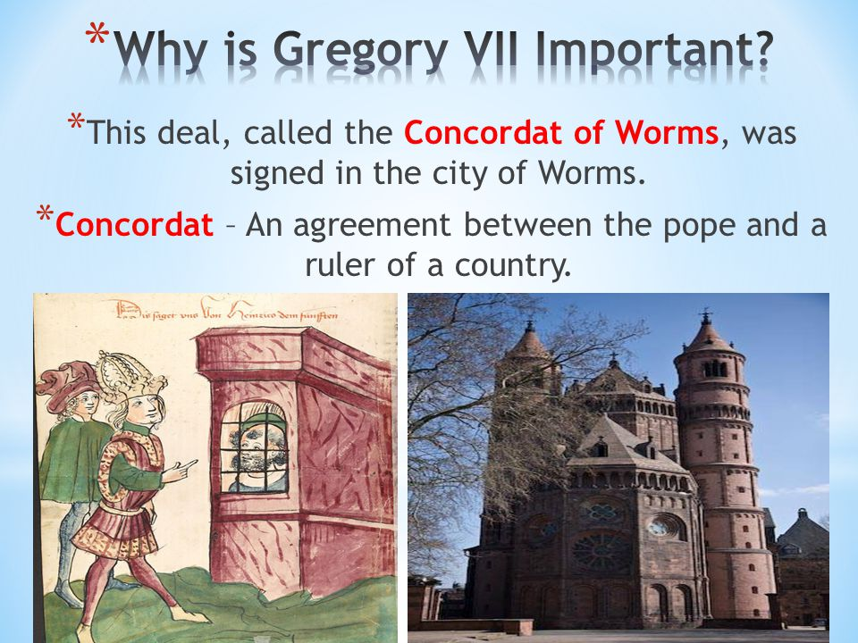 * This deal, called the Concordat of Worms, was signed in the city of Worms. * Concordat – An agreement between the pope and a ruler of a country.