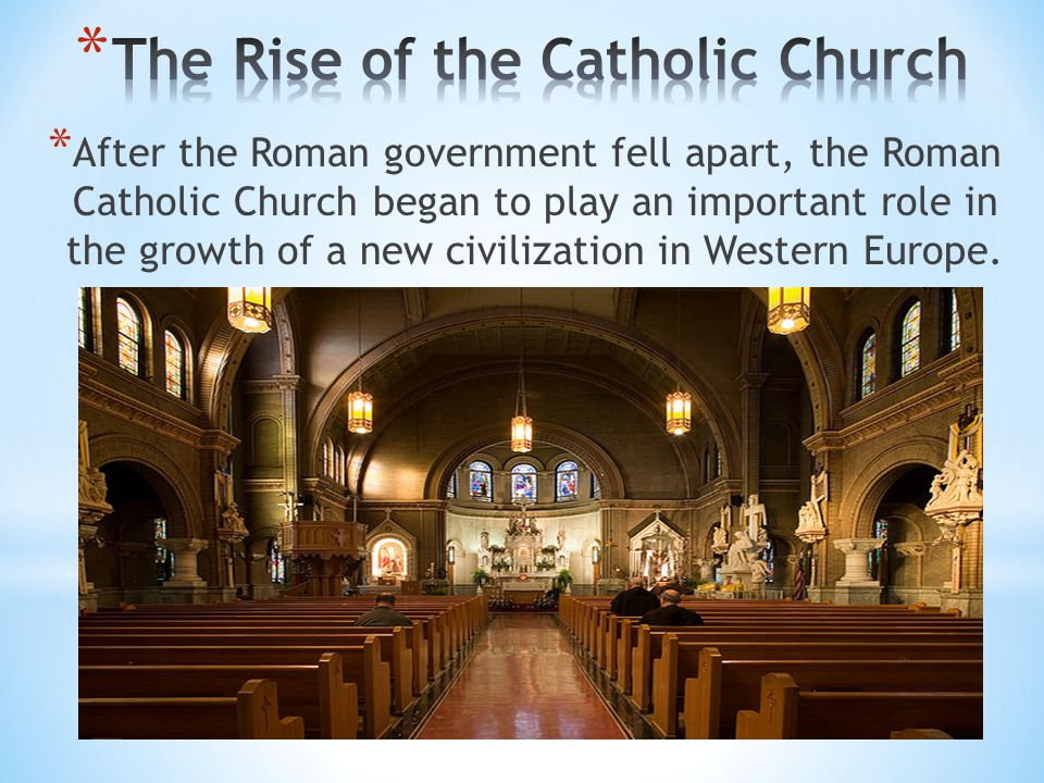 * After the Roman government fell apart, the Roman Catholic Church began to play an important role in the growth of a new civilization in Western Euro