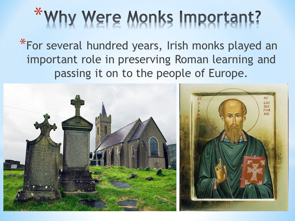 * For several hundred years, Irish monks played an important role in preserving Roman learning and passing it on to the people of Europe.