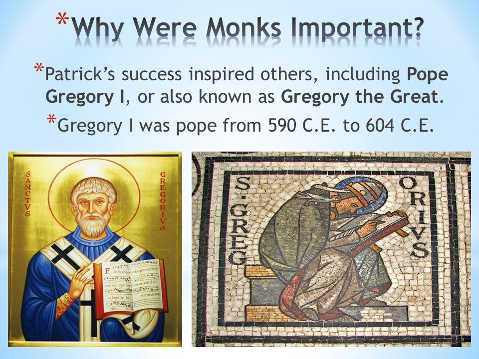 * Patrick's success inspired others, including Pope Gregory I, or also known as Gregory the Great. * Gregory I was pope from 590 C.E. to 604 C.E.