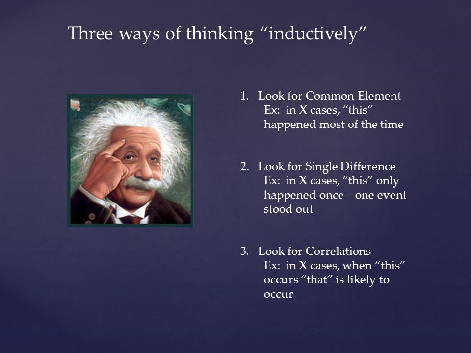 Three ways of thinking inductively 1.Look for Common Element Ex: in X cases, this happened most of the time 2.Look for Single Difference Ex: in X cases, this only happened once – one event stood out 3.Look for Correlations Ex: in X cases, when this occurs that is likely to occur