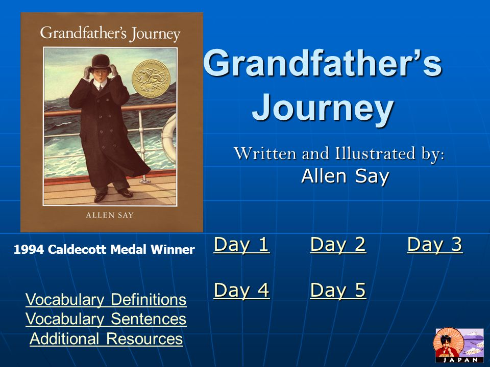 Grandfather's Journey Written and Illustrated by: Allen Say Allen Say Day 1Day 1 Day 2 Day 3 Day 2Day 3 Day 1Day 2Day 3 Day 4Day 4 Day 5 Day 5 Day 4Day 5 1994 Caldecott Medal Winner Vocabulary Definitions Vocabulary Sentences Additional Resources