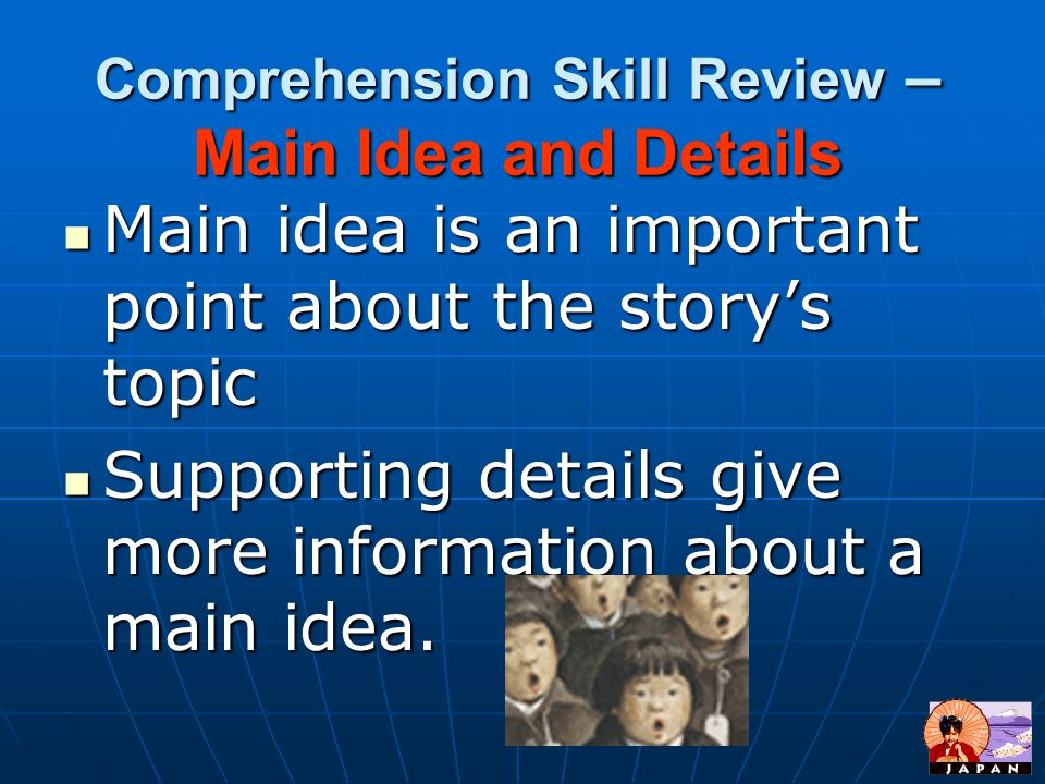 Comprehension Skill Review – Main Idea and Details Main idea is an important point about the story's topic Main idea is an important point about the story's topic Supporting details give more information about a main idea.