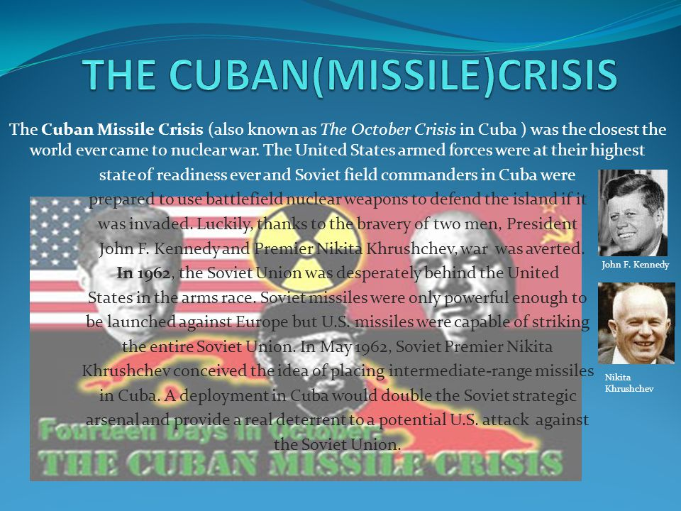 John F. Kennedy Nikita Khrushchev The Cuban Missile Crisis (also known as The October Crisis in Cuba ) was the closest the world ever came to nuclear