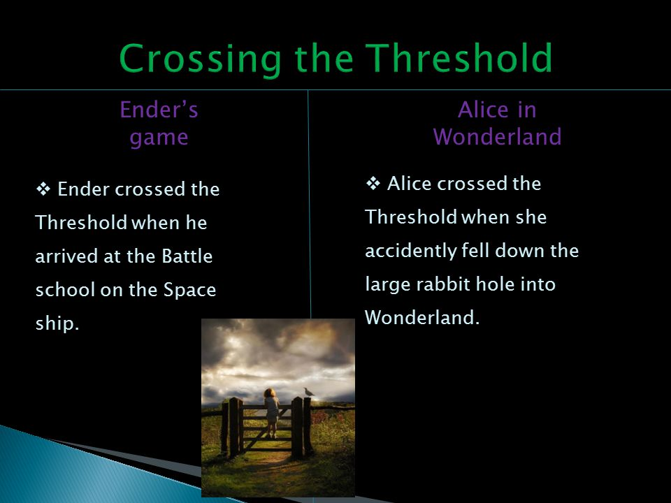 Ender's game Alice in Wonderland  Ender crossed the Threshold when he arrived at the Battle school on the Space ship.