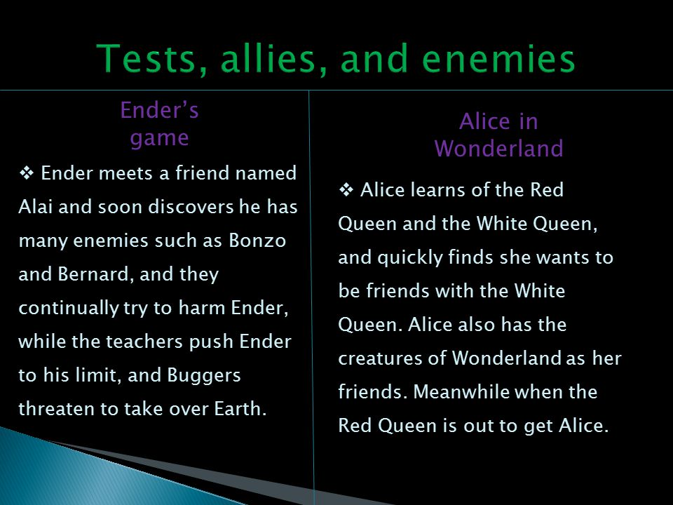 Ender's game Alice in Wonderland  Ender meets a friend named Alai and soon discovers he has many enemies such as Bonzo and Bernard, and they continually try to harm Ender, while the teachers push Ender to his limit, and Buggers threaten to take over Earth.