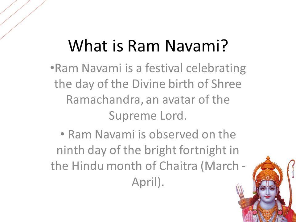 What is Ram Navami? Ram Navami is a festival celebrating the day of the Divine birth of Shree Ramachandra, an avatar of the Supreme Lord. Ram Navami i