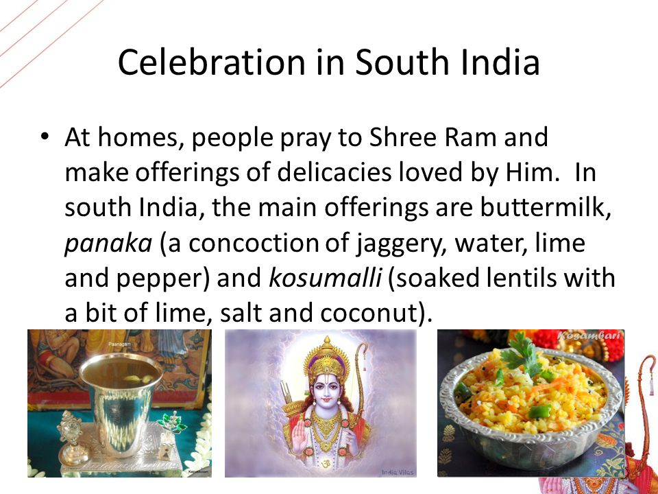 Celebration in South India At homes, people pray to Shree Ram and make offerings of delicacies loved by Him. In south India, the main offerings are bu