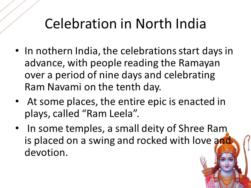 Celebration in North India In nothern India, the celebrations start days in advance, with people reading the Ramayan over a period of nine days and ce