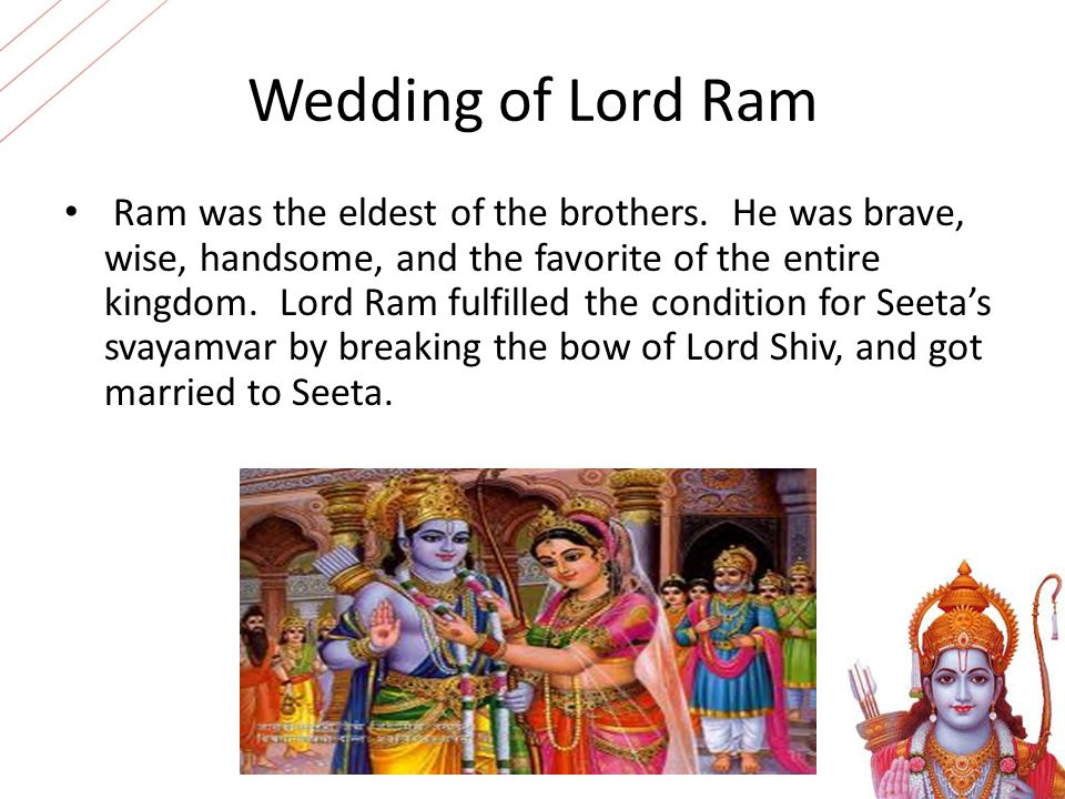 Wedding of Lord Ram Ram was the eldest of the brothers. He was brave, wise, handsome, and the favorite of the entire kingdom. Lord Ram fulfilled the c