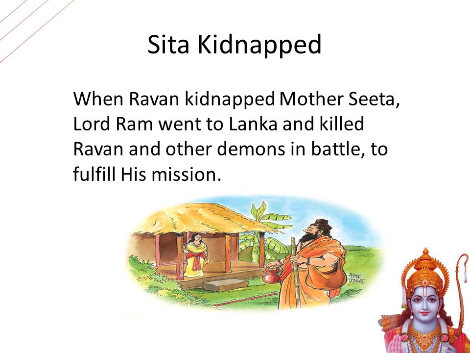 Sita Kidnapped When Ravan kidnapped Mother Seeta, Lord Ram went to Lanka and killed Ravan and other demons in battle, to fulfill His mission.
