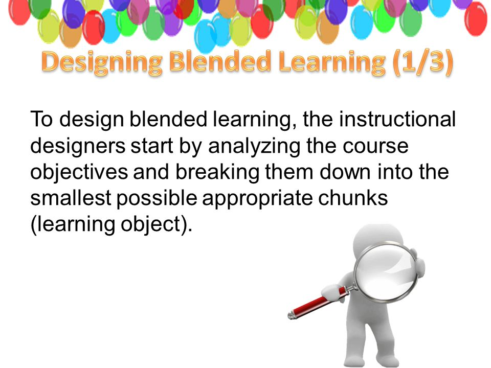 To design blended learning, the instructional designers start by analyzing the course objectives and breaking them down into the smallest possible appropriate chunks (learning object).