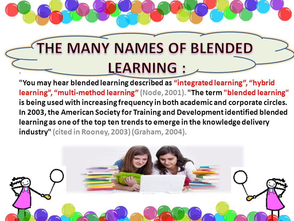 You may hear blended learning described as integrated learning , hybrid learning , multi-method learning (Node, 2001).