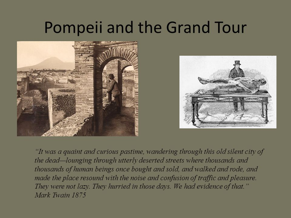Pompeii and the Grand Tour It was a quaint and curious pastime, wandering through this old silent city of the dead—lounging through utterly deserted streets where thousands and thousands of human beings once bought and sold, and walked and rode, and made the place resound with the noise and confusion of traffic and pleasure.