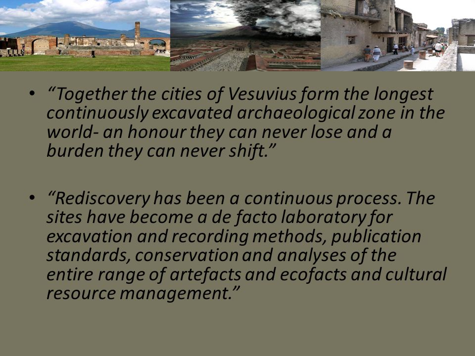 """Together the cities of Vesuvius form the longest continuously excavated archaeological zone in the world- an honour they can never lose and a burden"