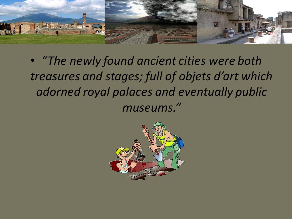"""The newly found ancient cities were both treasures and stages; full of objets d'art which adorned royal palaces and eventually public museums."""